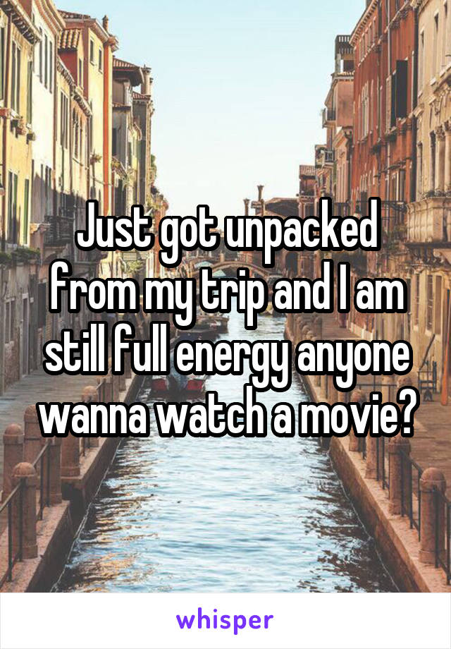 Just got unpacked from my trip and I am still full energy anyone wanna watch a movie?