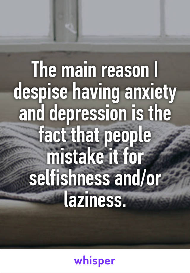 The main reason I despise having anxiety and depression is the fact that people mistake it for selfishness and/or laziness.