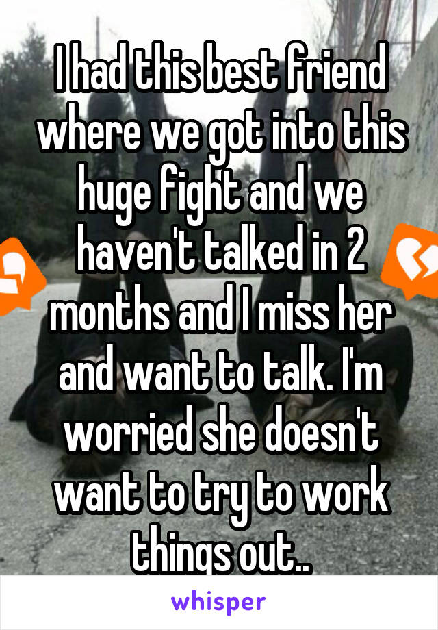 I had this best friend where we got into this huge fight and we haven't talked in 2 months and I miss her and want to talk. I'm worried she doesn't want to try to work things out..