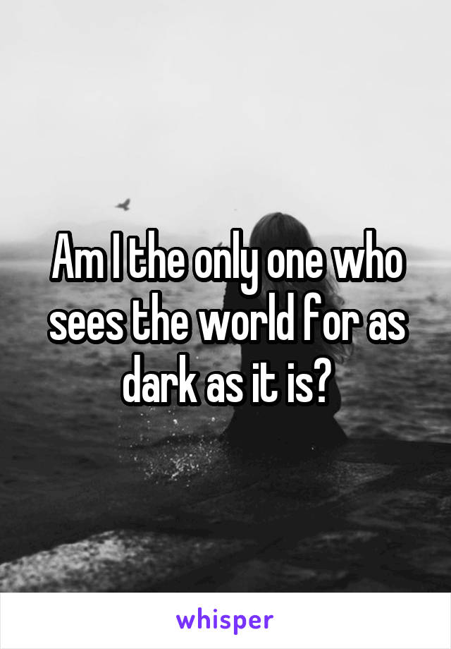 Am I the only one who sees the world for as dark as it is?