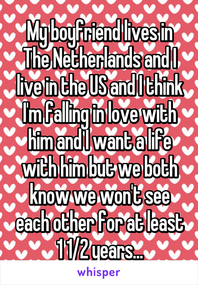 My boyfriend lives in The Netherlands and I live in the US and I think I'm falling in love with him and I want a life with him but we both know we won't see each other for at least 1 1/2 years...