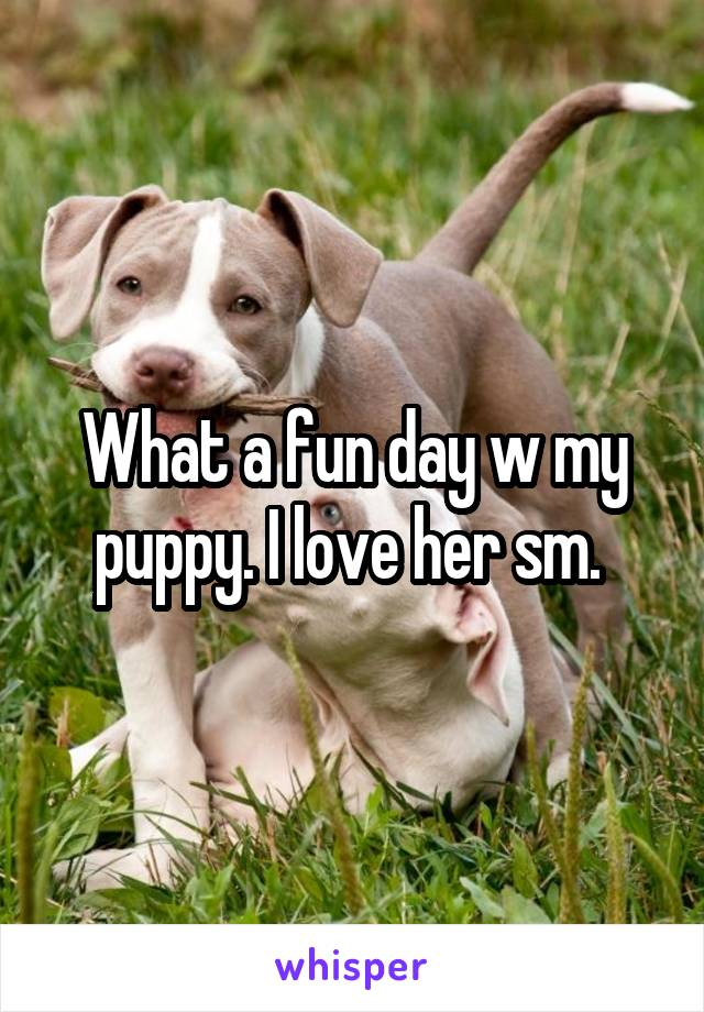 What a fun day w my puppy. I love her sm.