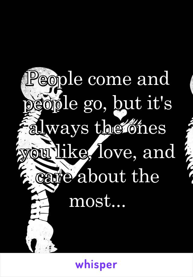 People come and people go, but it's always the ones you like, love, and care about the most...