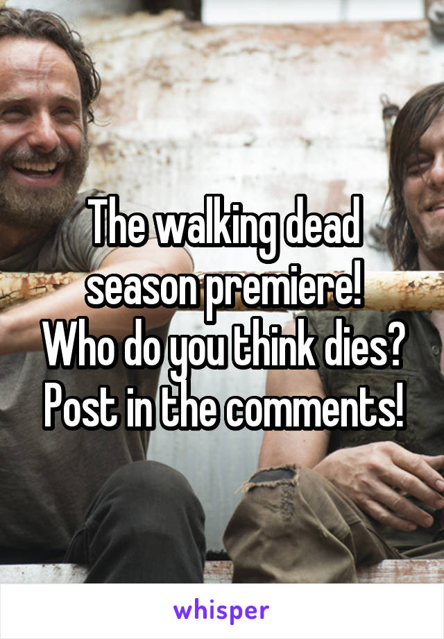 The walking dead season premiere! Who do you think dies? Post in the comments!
