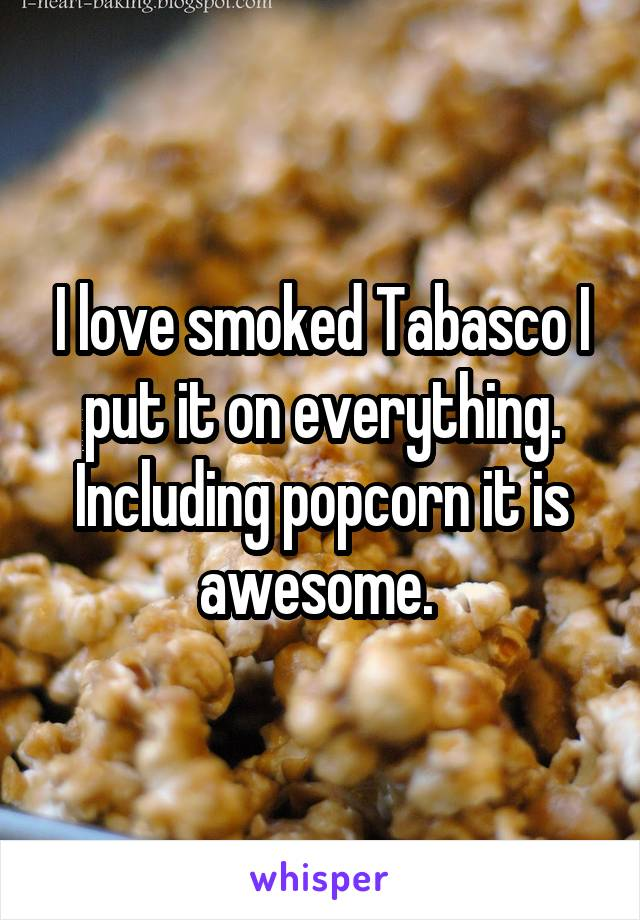 I love smoked Tabasco I put it on everything. Including popcorn it is awesome.