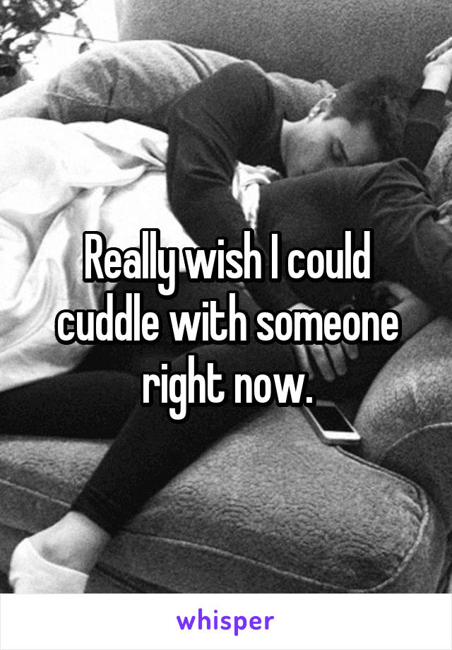Really wish I could cuddle with someone right now.