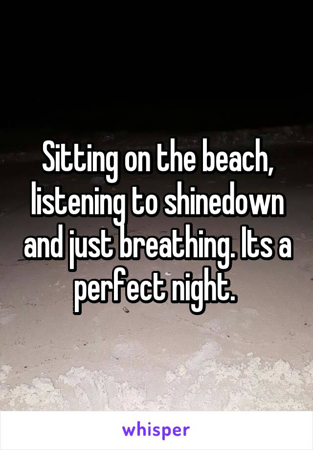 Sitting on the beach, listening to shinedown and just breathing. Its a perfect night.