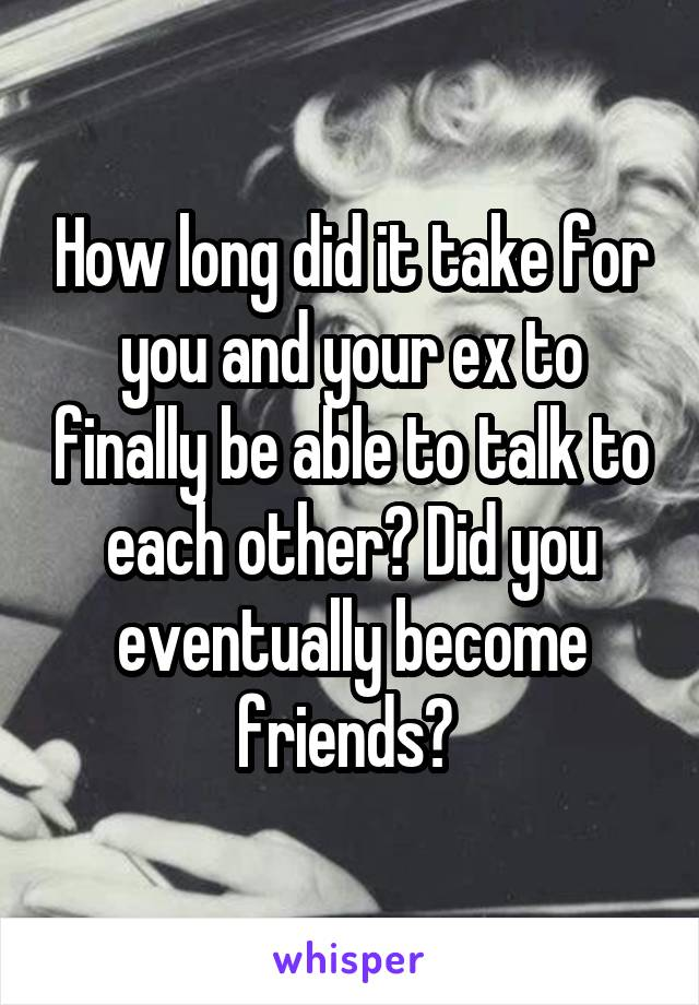 How long did it take for you and your ex to finally be able to talk to each other? Did you eventually become friends?