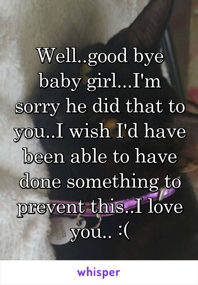 Well..good bye baby girl...I'm sorry he did that to you..I wish I'd have been able to have done something to prevent this..I love you.. :(