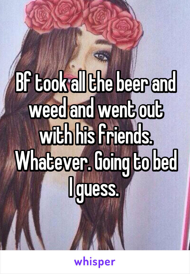 Bf took all the beer and weed and went out with his friends. Whatever. Going to bed I guess.