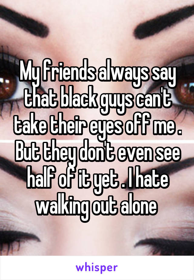 My friends always say that black guys can't take their eyes off me . But they don't even see half of it yet . I hate walking out alone