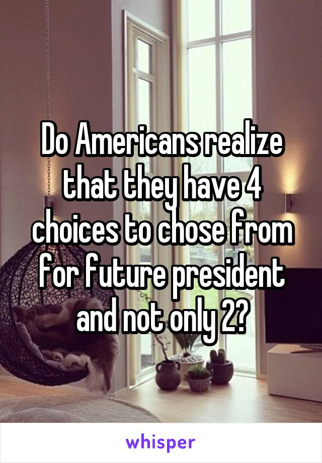 Do Americans realize that they have 4 choices to chose from for future president and not only 2?