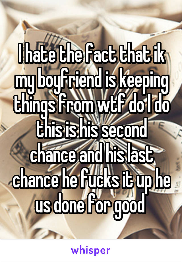 I hate the fact that ik my boyfriend is keeping things from wtf do I do this is his second chance and his last chance he fucks it up he us done for good