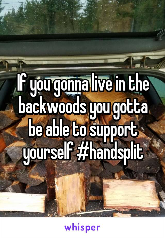If you gonna live in the backwoods you gotta be able to support yourself #handsplit