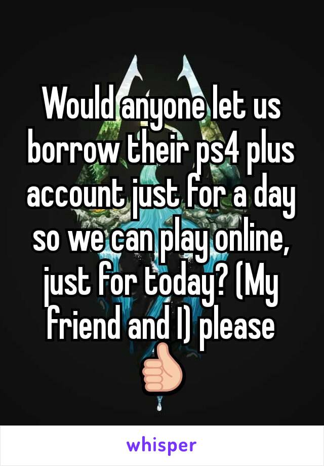 Would anyone let us borrow their ps4 plus account just for a day so we can play online, just for today? (My friend and I) please 👍