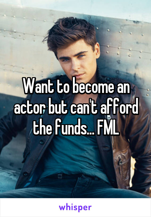 Want to become an actor but can't afford the funds... FML