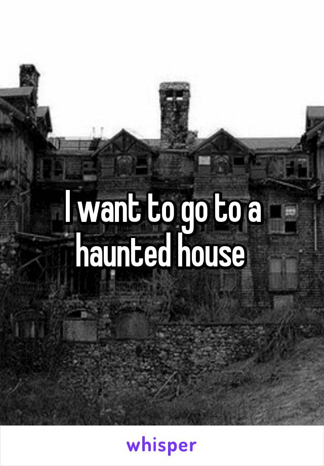 I want to go to a haunted house