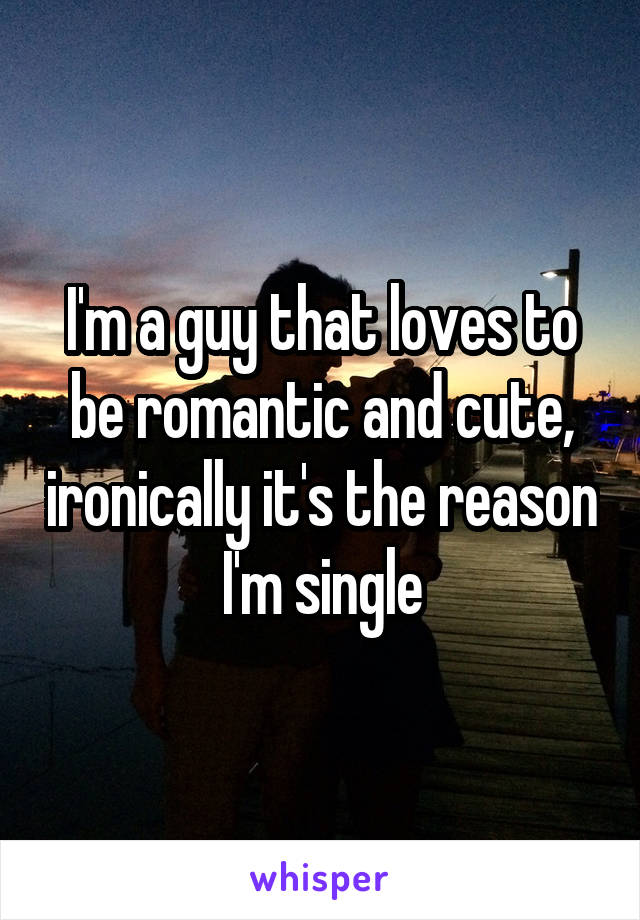 I'm a guy that loves to be romantic and cute, ironically it's the reason I'm single