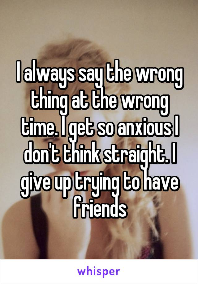 I always say the wrong thing at the wrong time. I get so anxious I don't think straight. I give up trying to have friends