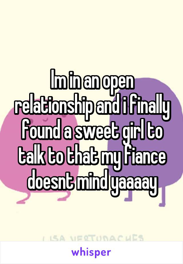 Im in an open relationship and i finally found a sweet girl to talk to that my fiance doesnt mind yaaaay