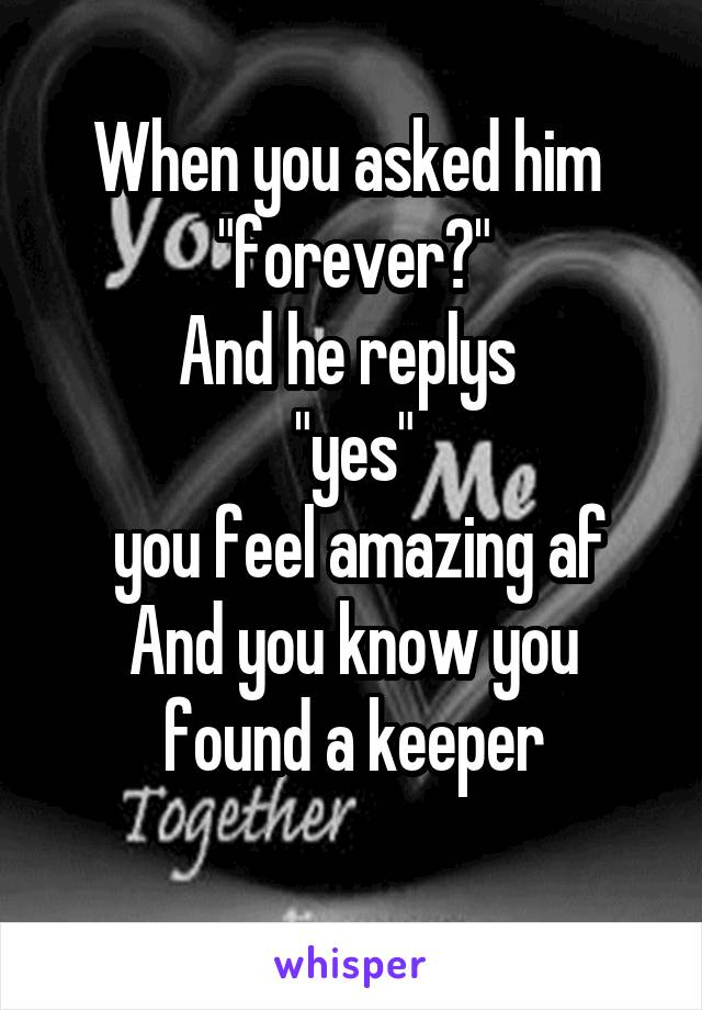 "When you asked him  ""forever?"" And he replys  ""yes""  you feel amazing af And you know you found a keeper"