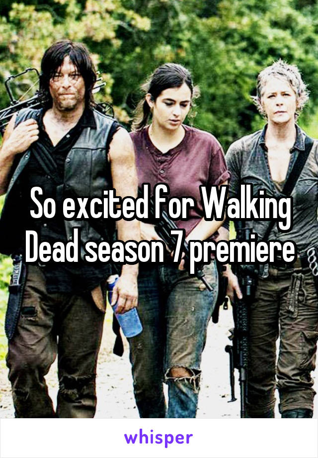 So excited for Walking Dead season 7 premiere