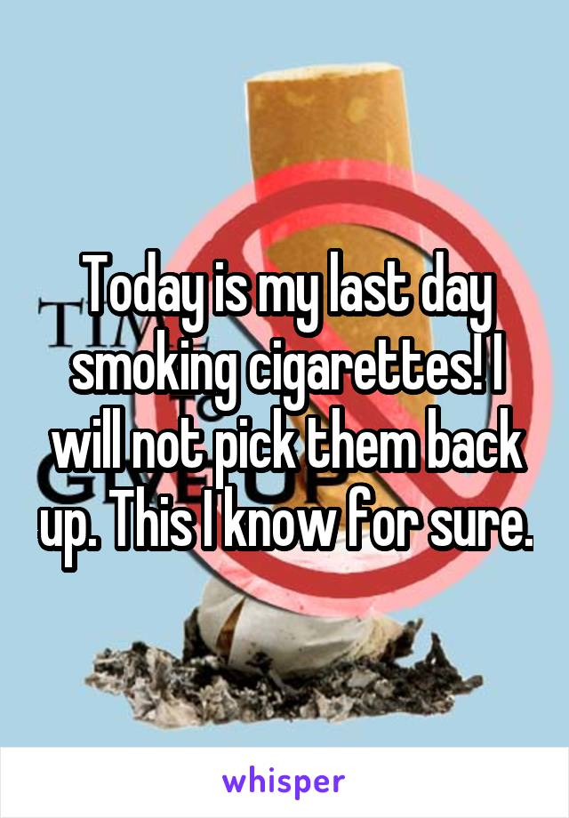 Today is my last day smoking cigarettes! I will not pick them back up. This I know for sure.
