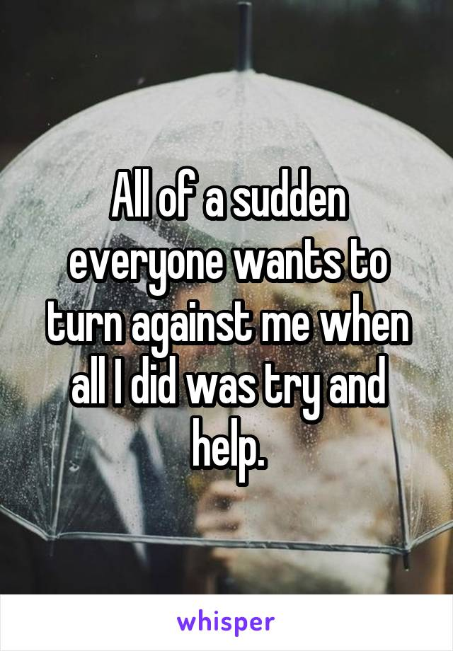 All of a sudden everyone wants to turn against me when all I did was try and help.
