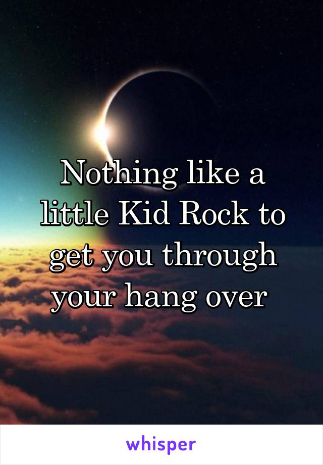 Nothing like a little Kid Rock to get you through your hang over