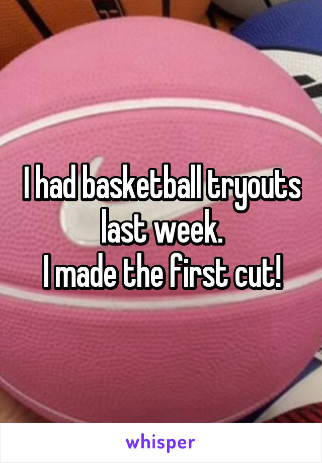 I had basketball tryouts last week. I made the first cut!