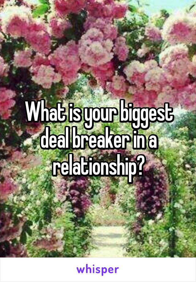 What is your biggest deal breaker in a relationship?