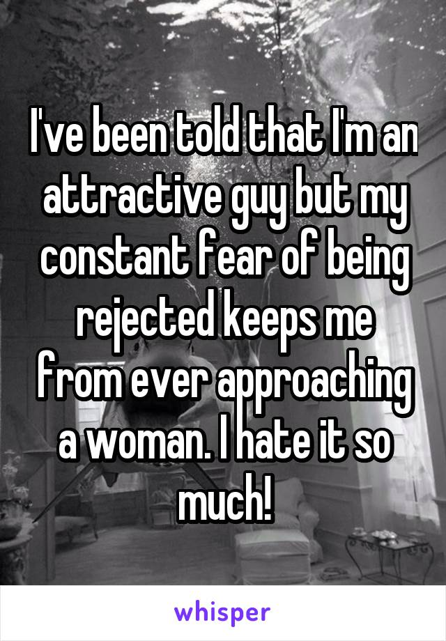 I've been told that I'm an attractive guy but my constant fear of being rejected keeps me from ever approaching a woman. I hate it so much!