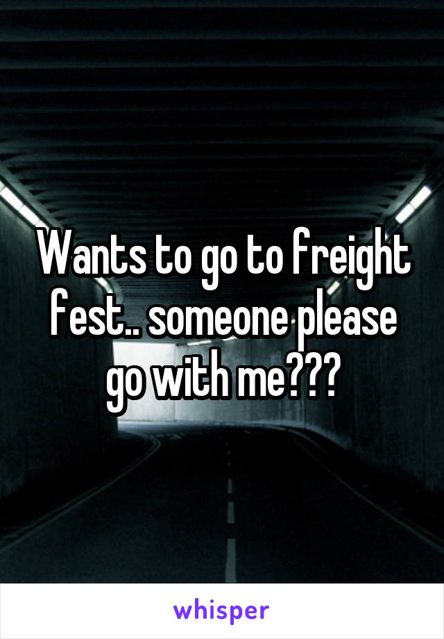Wants to go to freight fest.. someone please go with me???