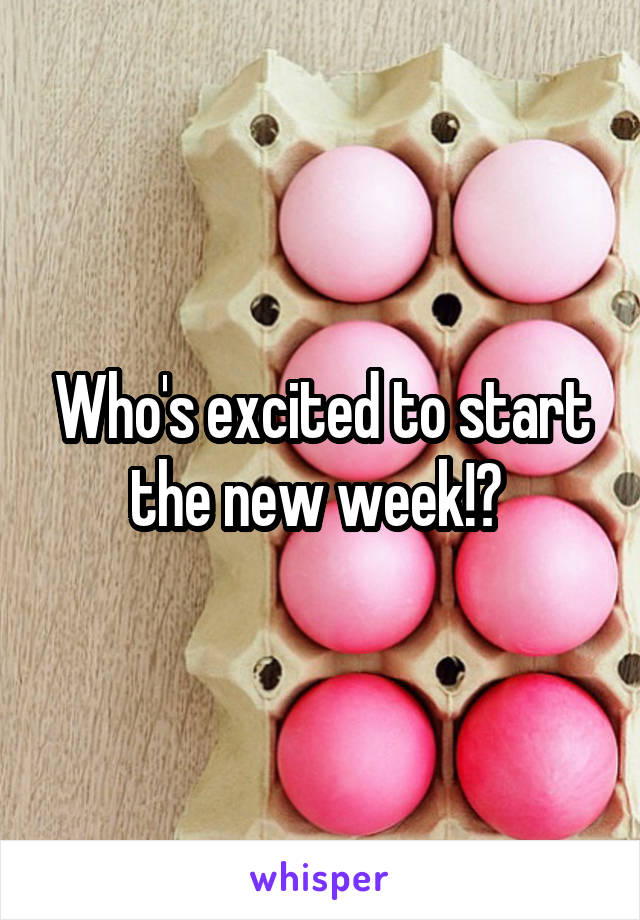 Who's excited to start the new week!?