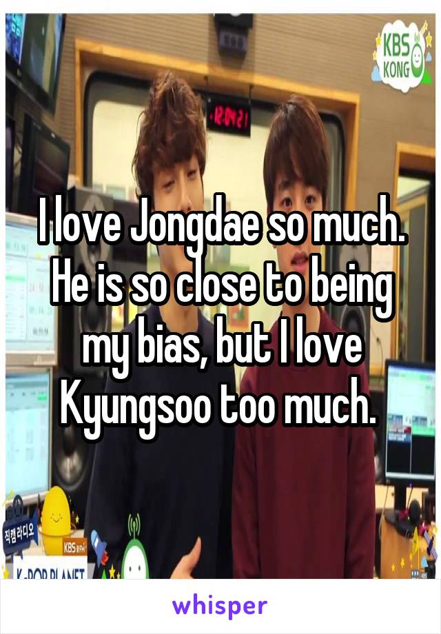 I love Jongdae so much. He is so close to being my bias, but I love Kyungsoo too much.