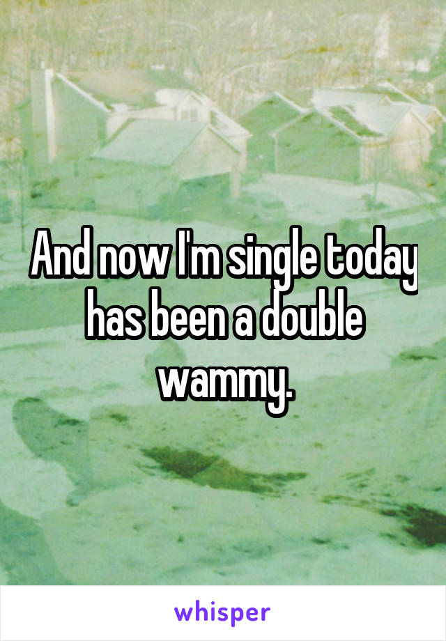 And now I'm single today has been a double wammy.