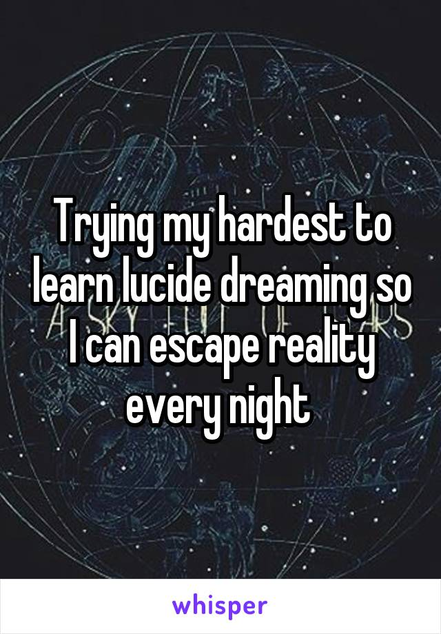 Trying my hardest to learn lucide dreaming so I can escape reality every night
