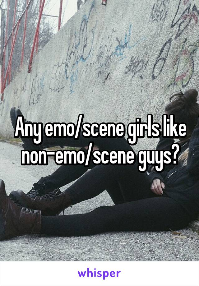 Any emo/scene girls like non-emo/scene guys?