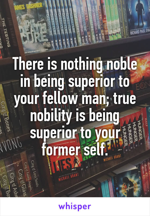 There is nothing noble in being superior to your fellow man; true nobility is being superior to your former self.