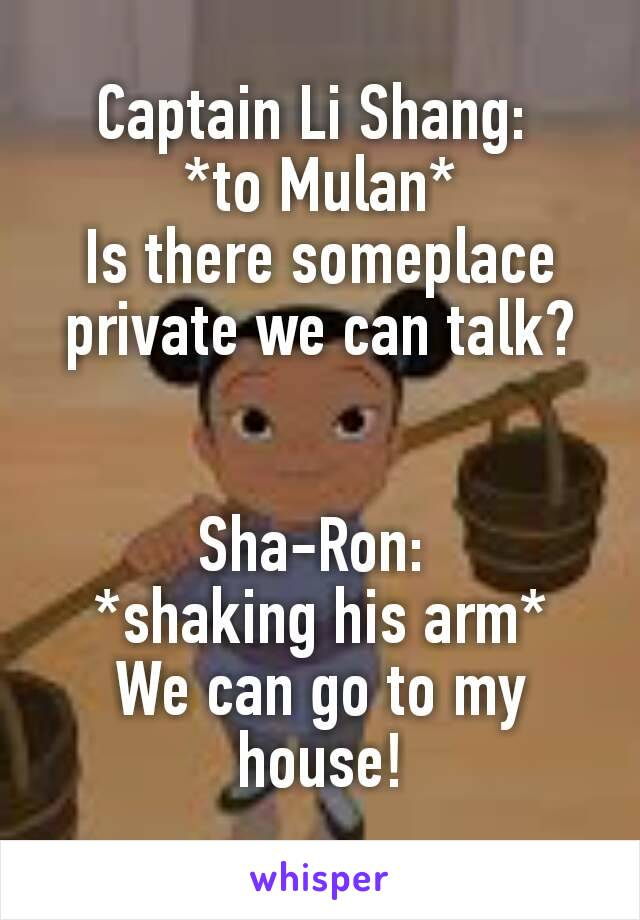 Captain Li Shang:  *to Mulan* Is there someplace private we can talk?   Sha-Ron:  *shaking his arm* We can go to my house!