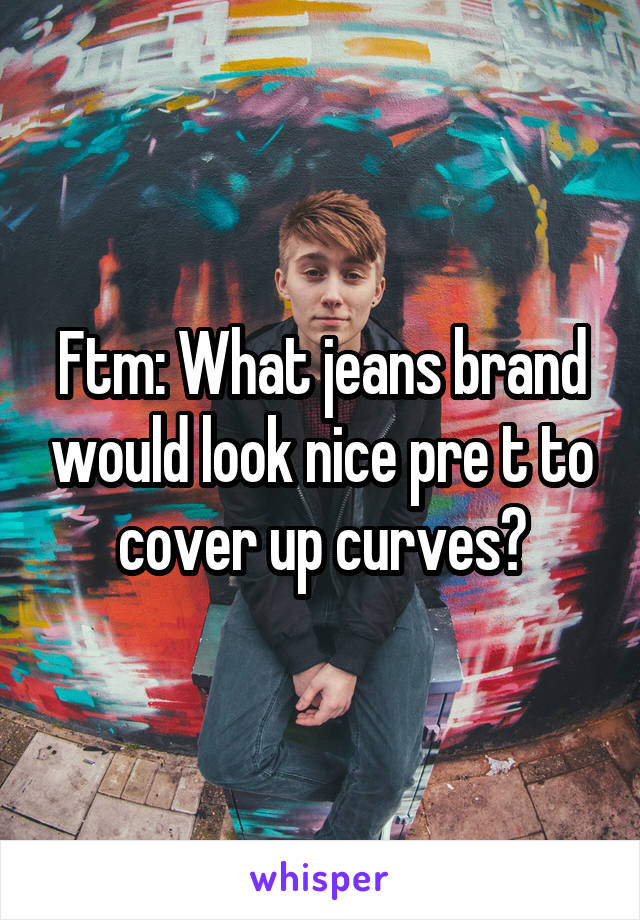 Ftm: What jeans brand would look nice pre t to cover up curves?
