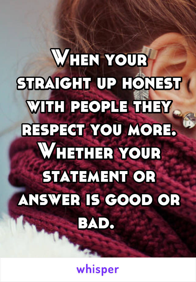 When your straight up honest with people they respect you more. Whether your statement or answer is good or bad.