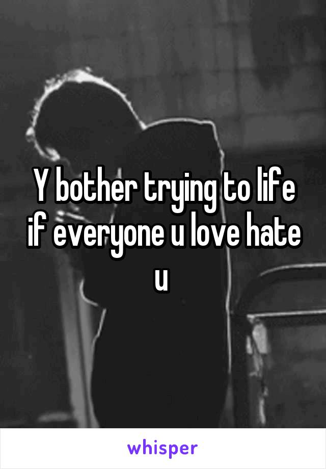 Y bother trying to life if everyone u love hate u
