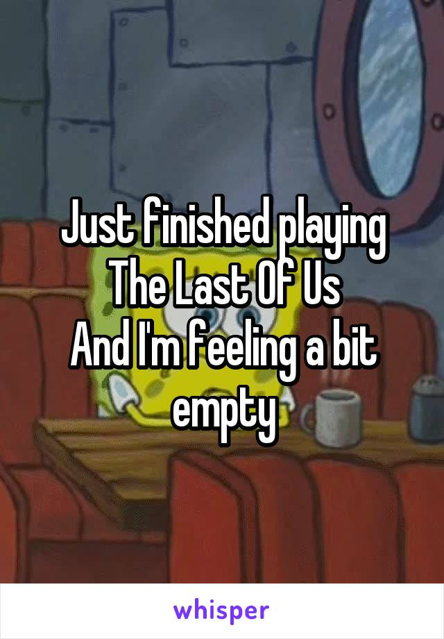 Just finished playing The Last Of Us And I'm feeling a bit empty