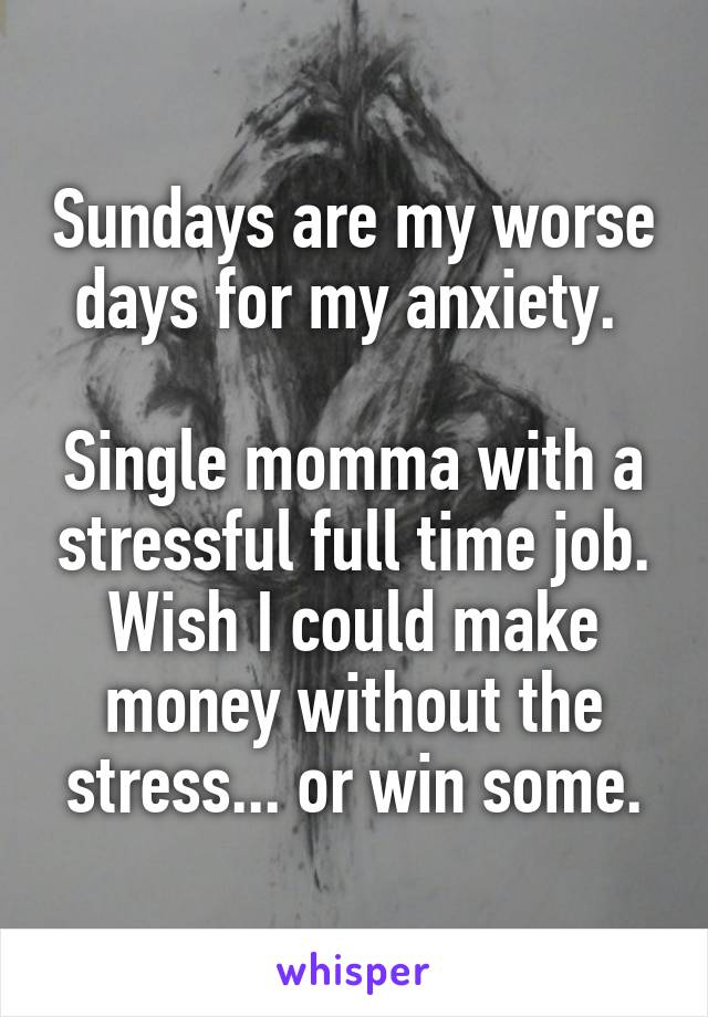 Sundays are my worse days for my anxiety.   Single momma with a stressful full time job. Wish I could make money without the stress... or win some.