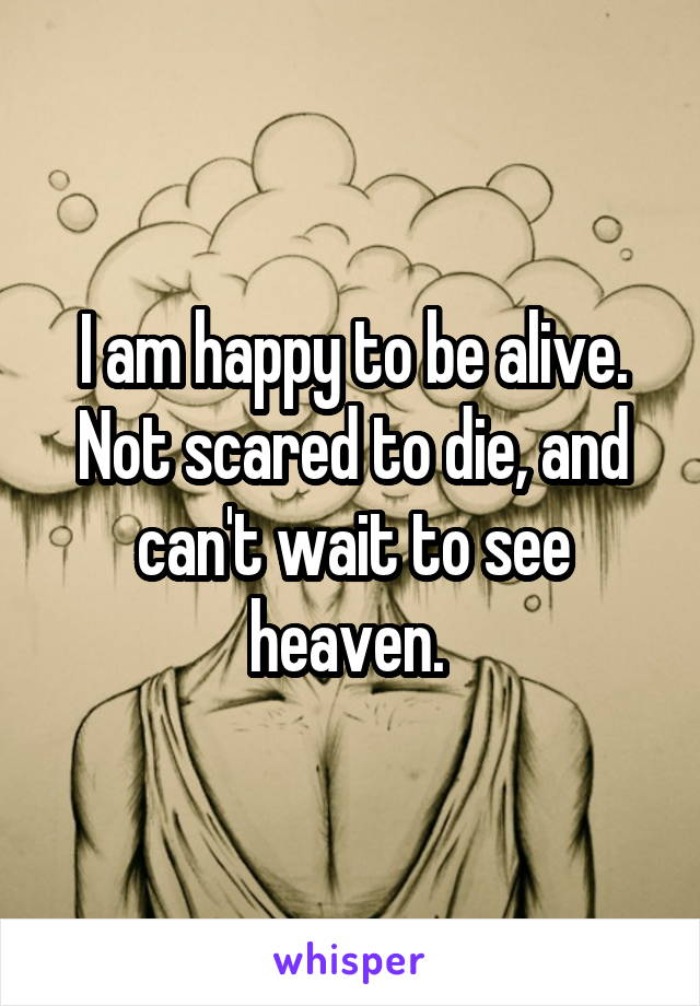 I am happy to be alive. Not scared to die, and can't wait to see heaven.