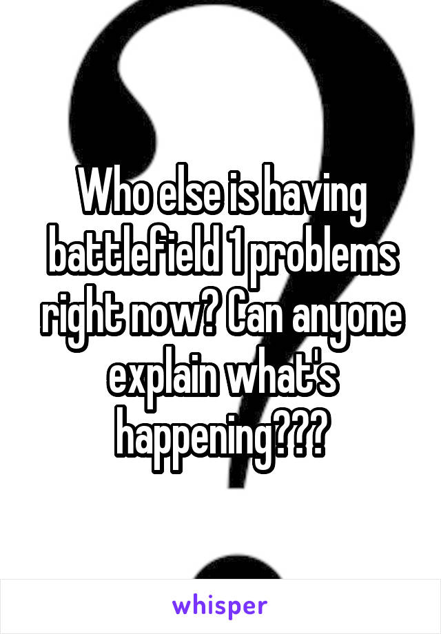 Who else is having battlefield 1 problems right now? Can anyone explain what's happening???