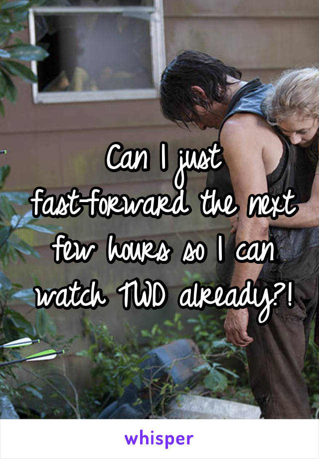 Can I just fast-forward the next few hours so I can watch TWD already?!