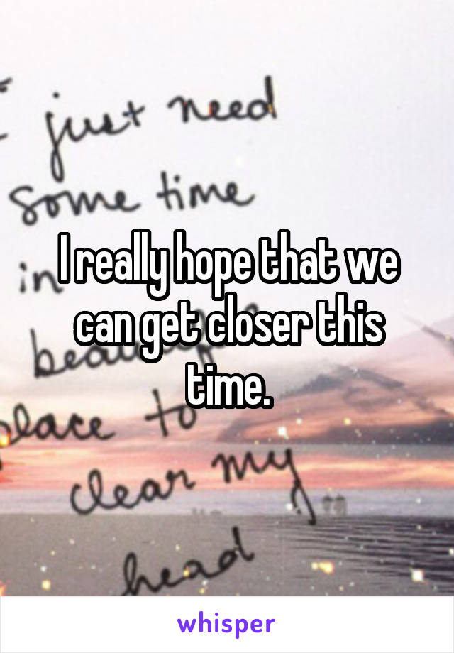 I really hope that we can get closer this time.