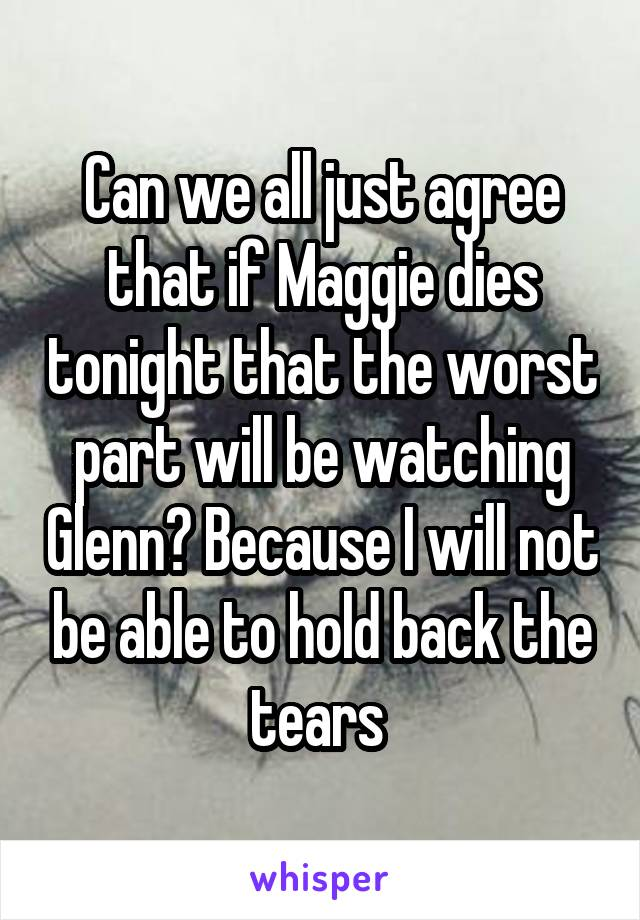 Can we all just agree that if Maggie dies tonight that the worst part will be watching Glenn? Because I will not be able to hold back the tears
